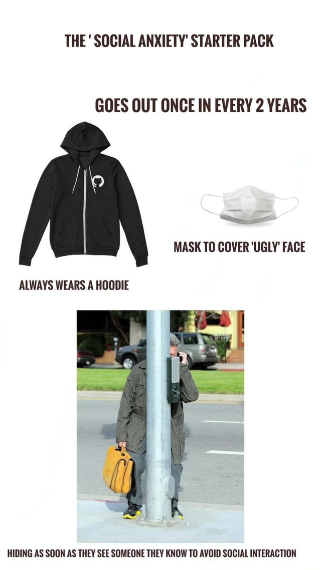 THE SOCIAL ANXIETY STARTER PACK GOES OUT ONCE IN EVERY 2 YEARS MASK TO COVER UGLY FACE ALWAYS WEARS A HOODIE HIDING AS SOON AS THEY SEE SOMEONE THEY KNOW TO AVOID SOCIAL INTERACTION memes