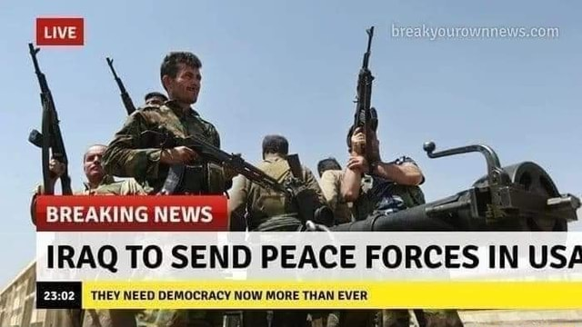 BREAKING NEWS IRAQ TO SEND PEACE FORCES IN USA THEY NEED DEMOCRACY NOW MORE THAN EVER memes