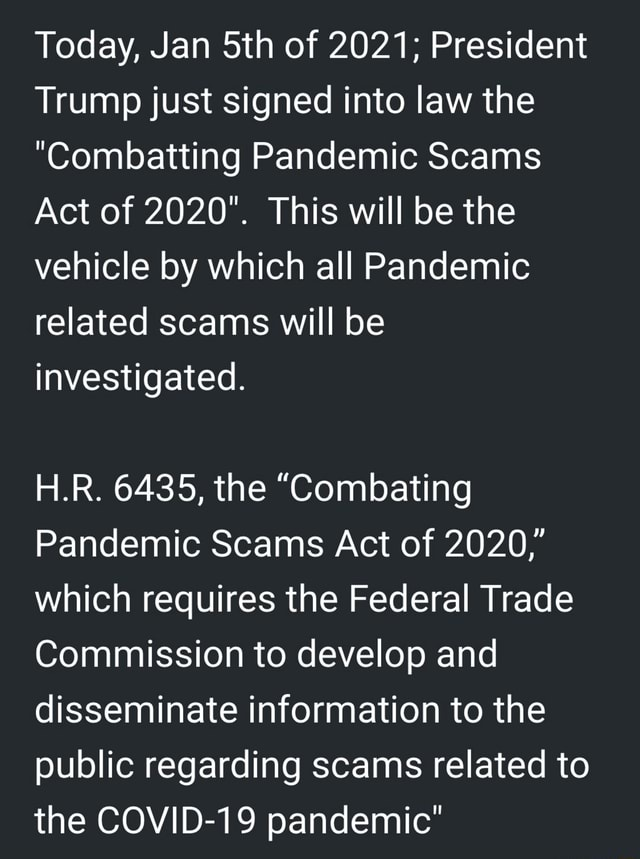 Today, Jan Sth of 2021 President Trump just signed into law the Combatting Pandemic Scams Act of 2020. This will be the vehicle by which all Pandemic related scams will be investigated. H.R. 6435, the Combating Pandemic Scams Act of 2020, which requires the Federal Trade Commission to develop and disseminate information to the public regarding scams related to the COVID 19 pandemic memes
