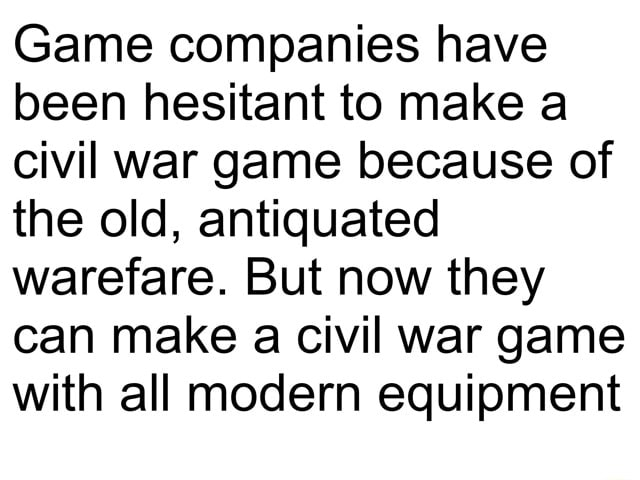 Game companies have been hesitant to make a civil war game because of the old, antiquated warefare. But now they can make a civil war game with all modern equipment memes