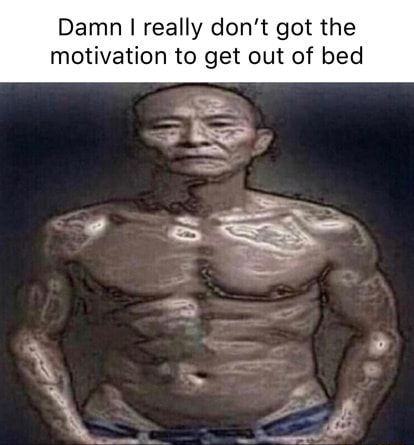 Damn really do not got the motivation to get out of bed meme