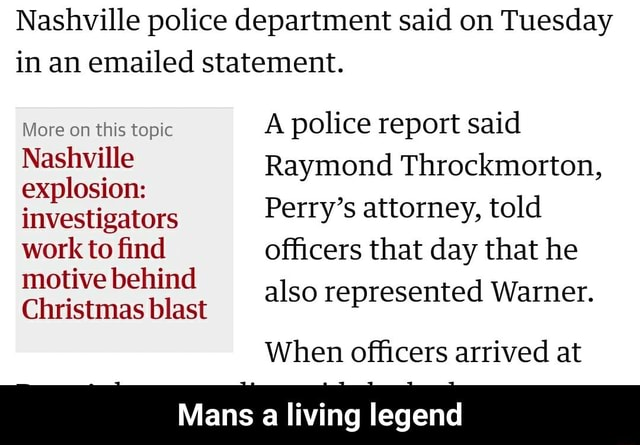 Nashville police department said on Tuesday in an emailed statement. More on this topic A police report said Nashville Raymond Throckmorton, explosion investigators Perry's attorney, told work to find officers that day that he motive behind also represented Warner. When officers arrived at Mans a living legend Mans a living legend memes