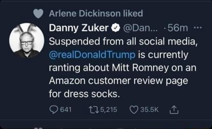 Arlene Dickinson liked Danny Zuker Dan Suspended from all social media, realDonaldTrump is currently ranting about Mitt Romney on an Amazon customer review page for dress socks. tis215 Oassk fy meme