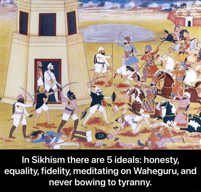 In Sikhism there are 5 ideals honesty, equality, fidelity, meditating on Waheguru, and never bowing to tyranny. In Sikhism there are 5 ideals honesty, equality, fidelity, meditating on Waheguru, and never bowing to tyranny memes