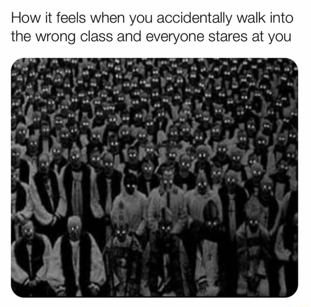 How it feels when you accidentally walk into the wrong class and everyone stares at you meme