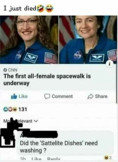 I just died OCNN The first all female spacewalk is underway Like Comment Share 131 Did the Sattelite Dishes need washing like meme