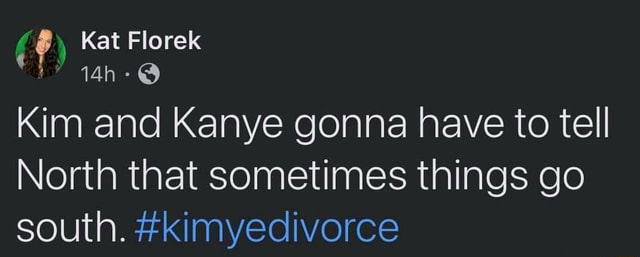 Kat Florek aah Kim and Kanye gonna have to tell North that sometimes things go south. kimyedivorce memes