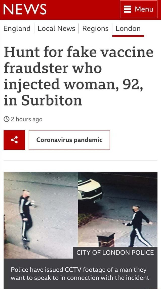 NEWS Menu England I Local News I Regions I London Hunt for fake vaccine fraudster who injected woman, 92, in Surbiton 2 hours ago Coronavirus pandemic CITY OF LONDON POLICE Police have issued CCTV footage of a man they want to speak to in connection with the incident memes