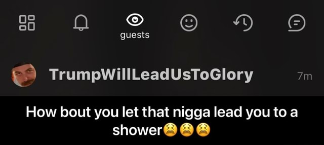 Guests TrumpWillLeadUsToGlory How bout you let that nigga lead you to a shower How bout you let that nigga lead you to a shower meme