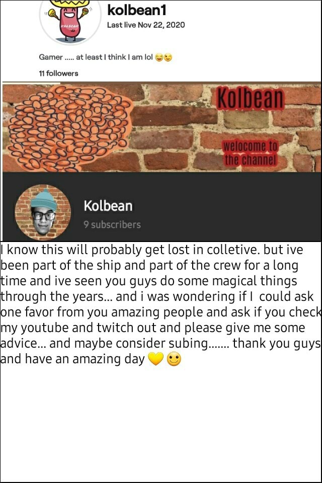 Kolbean1 Last live Nov 22, 2020 Gamer. at least I think I am lol followers Kolbean subser bers I know this will probably get lost in colletive. but ive been part of the ship and part of the crew for a long time and ive seen you guys do some magical things hrough the years and i was wondering if could ask ne favor from you amazing people and ask if you check my youtube and twitch out and please give me some vice and maybe consider subing thank you guy and have an amazing day memes