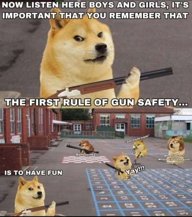 NOW LISTEN HERE BOYS AND GIRLS, IT'S IMPORTANT THAT YOU REMEMBER THAT, THE FIRST RULE OF GUN SAFETY IS TO HAVE FUN yay memes