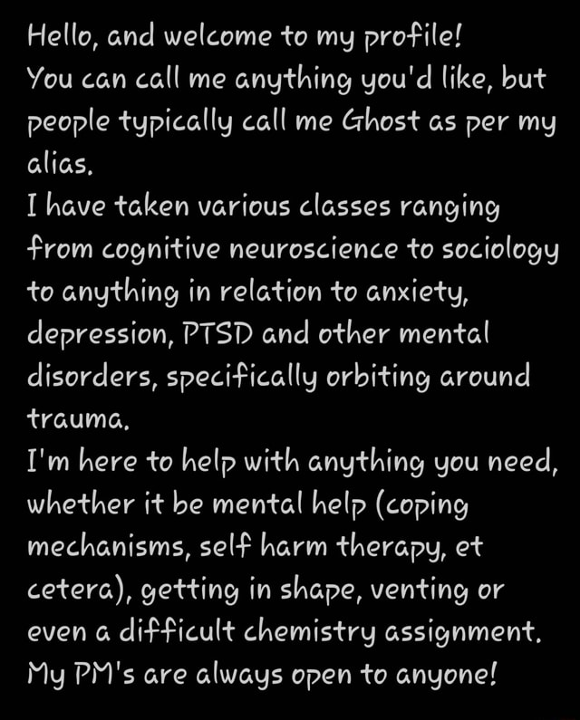 Hello, and welcome to my profile You can call me anything you'd like, but people typically call me Ghost as per my alias, have taken various classes ranging from cognitive neuroscience to sociology to anything in relation to anxiety, depression, PTSD and other mental disorders, specifically orbiting around trauma, I'm here to help with anything you need, whether it be mental help coping mechanisms, self harm therapy, et cetera, getting in shape, venting or even a difficult chemistry assignment, My PM's are always open to anyone memes