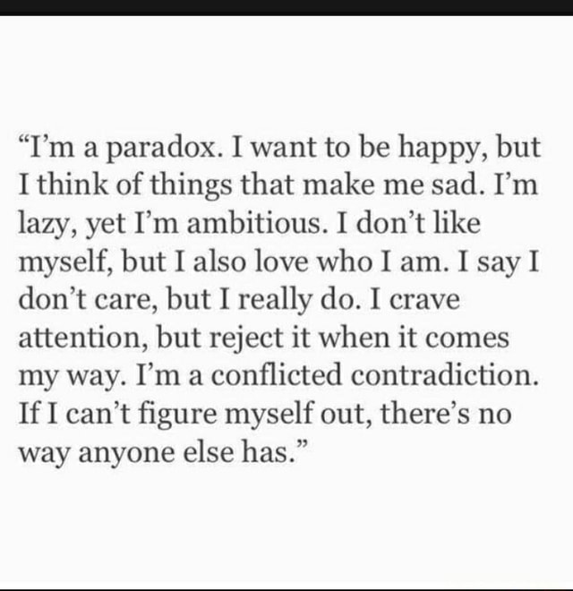I'm a paradox. I want to be happy, but I think of things that make me sad. I'm lazy, yet I'm ambitious. I do not like myself, but I also love who I am. I say I do not care, but I really do. I crave attention, but reject it when it comes my way. I'm a conflicted contradiction. If I can not figure myself out, there's no way anyone else has. memes