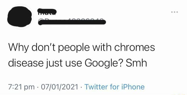 Why do not people with chromes disease just use Google Smh om Twitter for iPhone meme