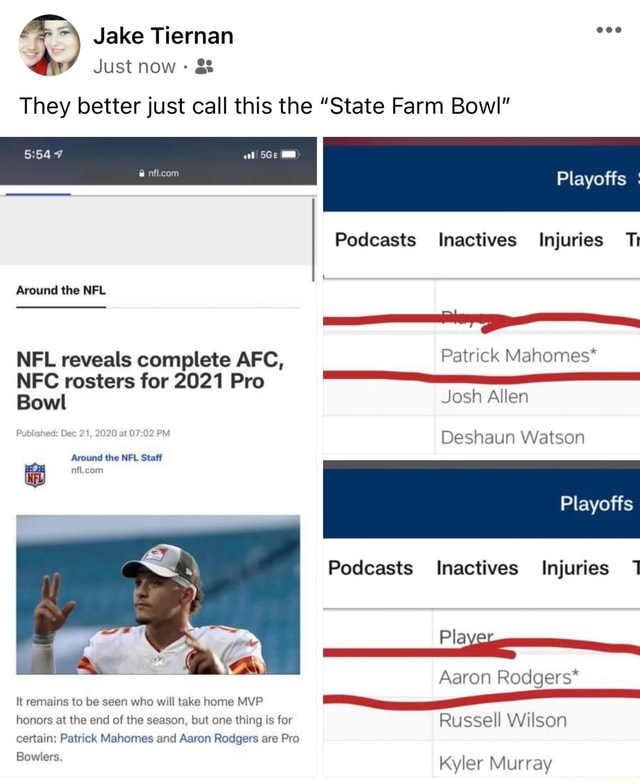 Jake Tiernan eee Just now g and They better just call this the State Farm Bowl Playoffs Podcasts Inactives Injuries Ti Around the NFL NFL reveals complete AFC, Patrick Mahomes* NFC rosters for 2021 Pro Bowl Josh Allen Dec 21, 2020 at 07 Deshaun Watson Around the NFL Staff Playoffs Podcasts Inactives Injuries Aaron Rodgers* It remains to be seen who will take home MVP honors at the end of the season, but one thing is for Russell Wilson certain Patrick Mahomes and Aaron Rodgers are Pro Bowlers. Kyler Murray memes