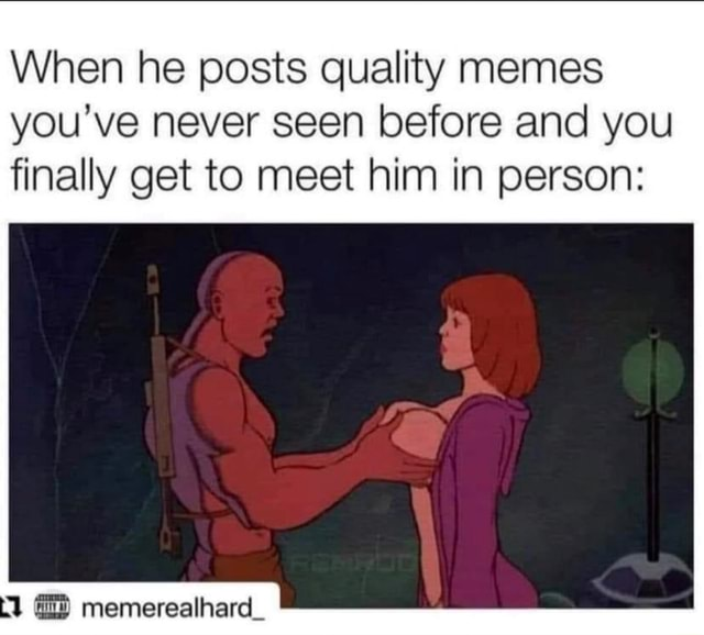 When he posts quality memes you've never seen before and you finally get to meet him in person memerealhard