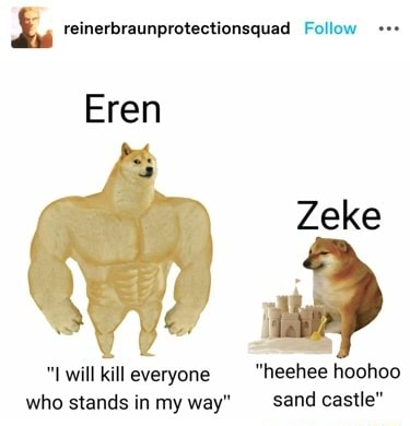 Reinerbraunprotectionsquad Follow Eren Zeke Lwill kill everyone heehee hoohoo who stands in my way sand castle memes