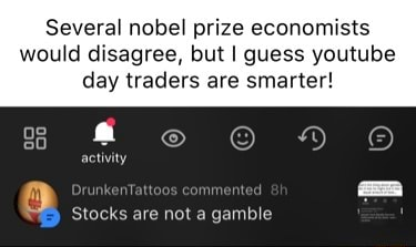 Several nobel prize economists would disagree, but I guess youtube day traders are smarter activity Stocks are not a gamble memes