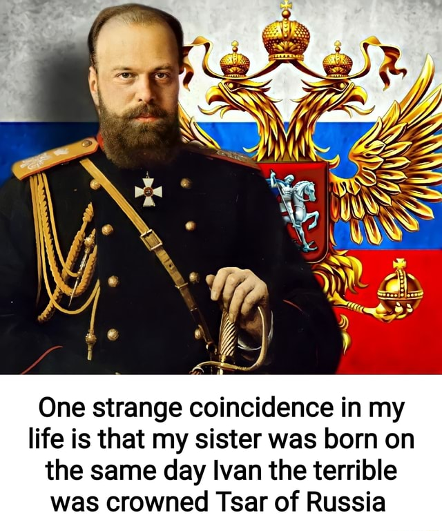 One strange coincidence in my life is that my sister was born on the same day Ivan the terrible was crowned Tsar of Russia meme