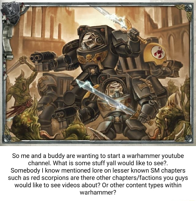 So me and a buddy are wanting to start a warhammer youtube channel. What is some stuff yall would like to see. Somebody I know mentioned lore on lesser known SM chapters such as red scorpions are there other you guys would like to see about Or other content types within warhammer meme