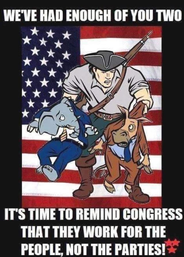 WE'VE HAD ENOUGH OF YOU TWO IT'S TIME TO REMIND CONGRESS THAT THEY WORK FOR THE PEOPLE, NOT THE PARTIES meme