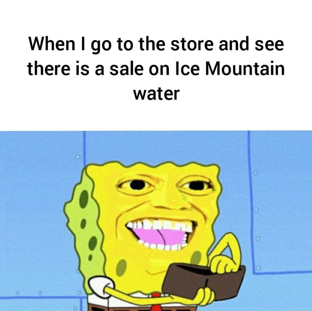 When I go to the store and see there is a sale on Ice Mountain water meme