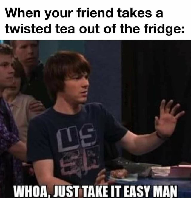 When your friend takes a twisted tea out of the fridge SS WHOA. JUST TAKE IT EASY MAN memes