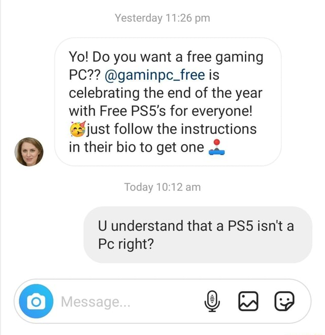 Yesterday pm Yo Do you want a free gaming PC gaminpc free is celebrating the end of the year with Free PS5's for everyone just follow the instructions in their bio to get one Today am U understand that a isn't a Pc right DD Message memes