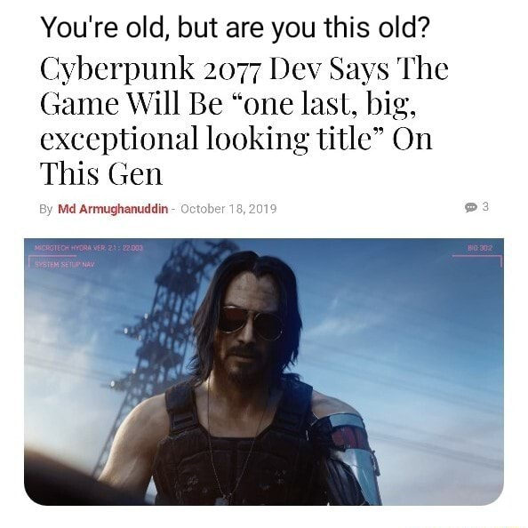 You're old, but are you this old Cyberpunk 2077 Dev Says The Game Will Be one last, big, exceptional looking title On This Gen By Md Armughanuddin October 18, 2019 3 memes