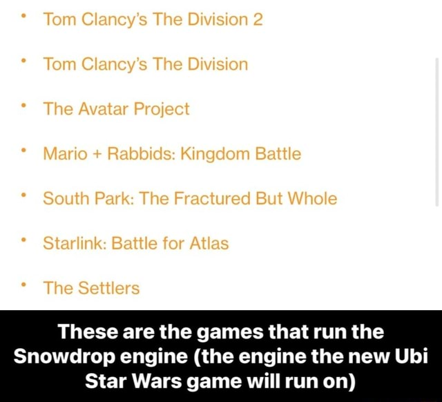 * Tom Clancy's The Division 2 * Tom Clancy's The Division * The Avatar Project * Mario Rabbids Kingdom Battle * South Park The Fractured But Whole Starlink Battle for Atlas The Settlers These are the games that run the Snowdrop engine the engine the new Ubi Star Wars game will run on These are the games that run the Snowdrop engine the engine the new Ubi Star Wars game will run on memes