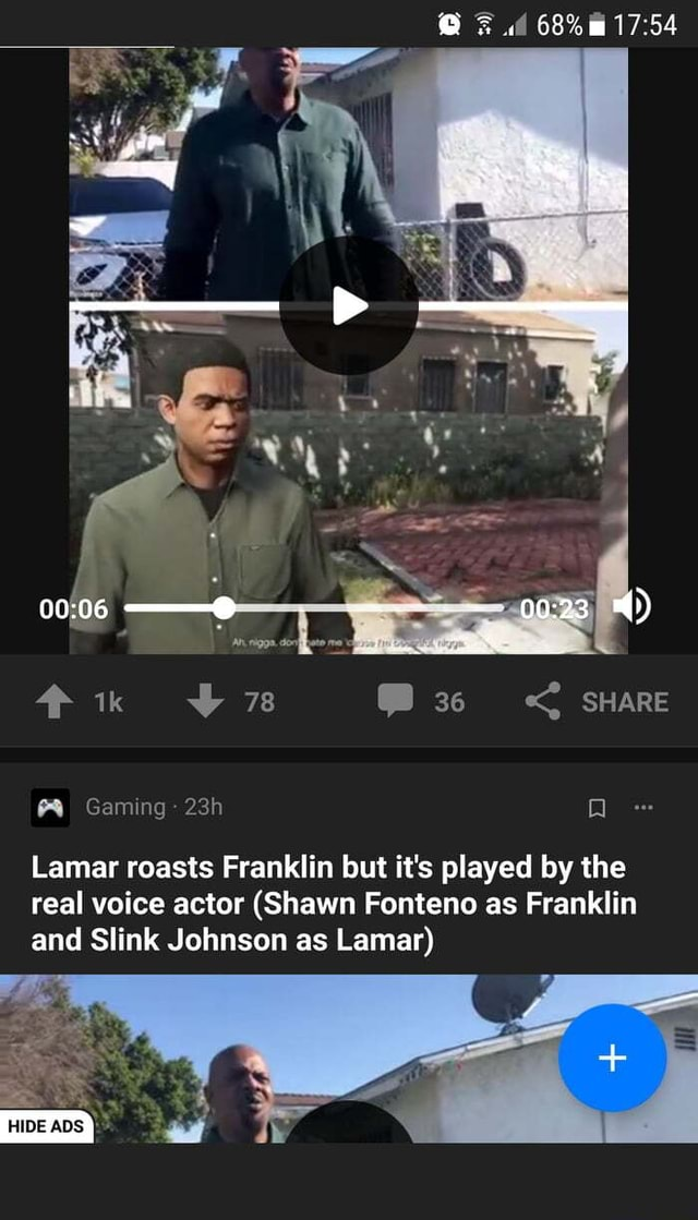 An. SHARE Gaming Q Lamar roasts Franklin but it's played by the real voice actor Shawn Fonteno as Franklin and Slink Johnson as Lamar memes