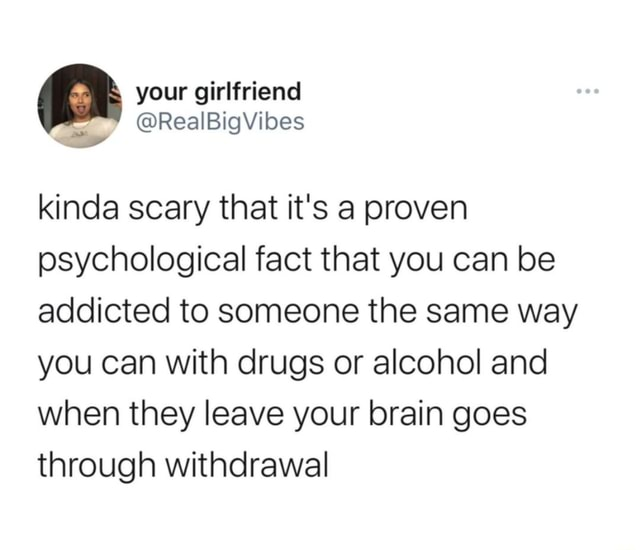 Your girlfriend Vibes kinda scary that it's a proven psychological fact that you can be addicted to someone the same way you can with drugs or alcohol and when they leave your brain goes through withdrawal memes