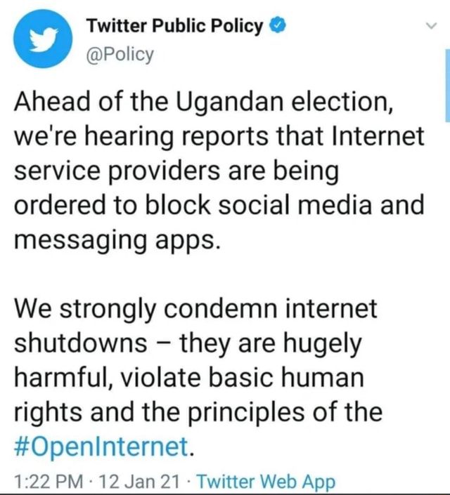 Twitter Public Policy Policy Ahead of the Ugandan election, we're hearing reports that Internet service providers are being ordered to block social media and messaging apps. We strongly condemn internet shutdowns they are hugely harmful, violate basic human rights and the principles of the Openinternet memes