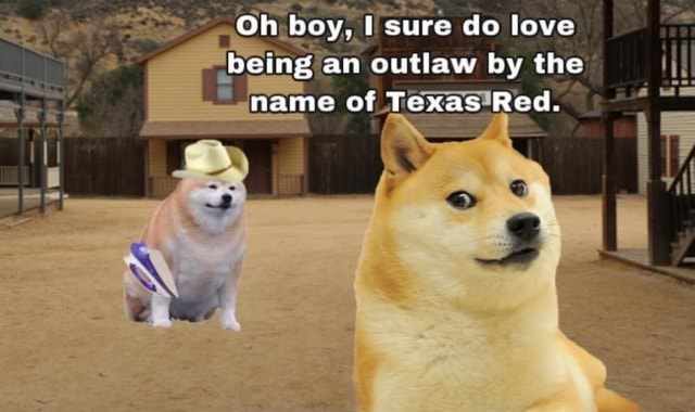 Oh boy, sure do love being an outlaw by the name of Texas Red memes