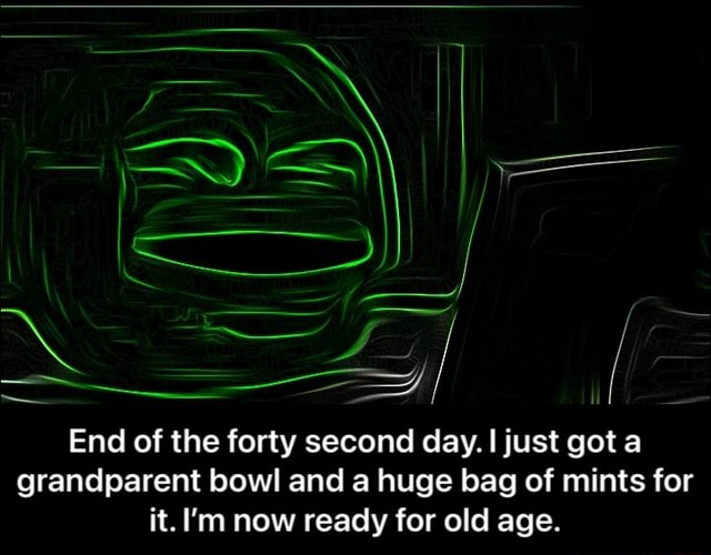 An I End of the forty second day. just got a grandparent bowl and a huge bag of mints for it. I'm now ready for old age. End of the forty second day. I just got a grandparent bowl and a huge bag of mints for it. I'm now ready for old age memes
