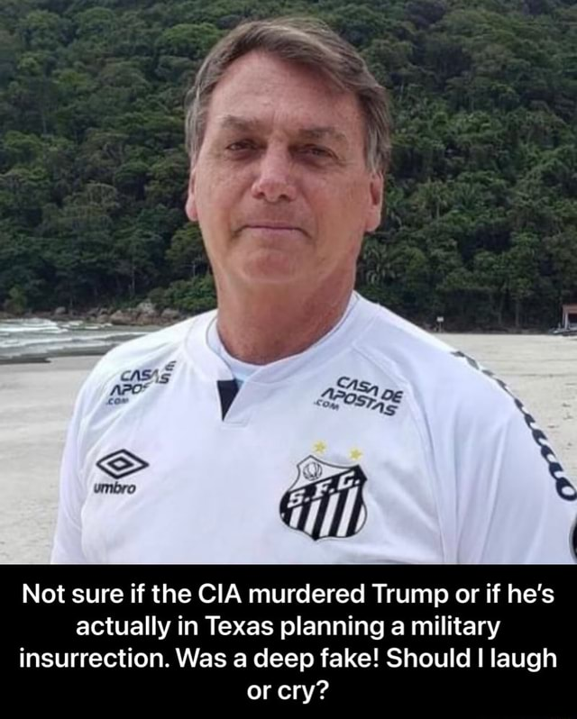 Not sure if the CIA murdered Trump or if he's actually in Texas planning a military insurrection. Was a deep fake Should I laugh or cry Not sure if the CIA murdered Trump or if he's actually in Texas planning a military insurrection. Was a deep fake Should I laugh or cry memes