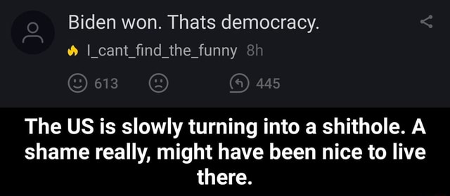 Biden won. Thats democracy. I cant find the funny 613 The US is slowly turning into a shithole. A shame really, might have been nice to live there. The US is slowly turning into a shithole. A shame really, might have been nice to live there memes