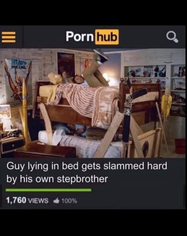 Porn Q Guy lying in bed gets slammed hard by his own stepbrother 1,760 VIEWS 100% meme