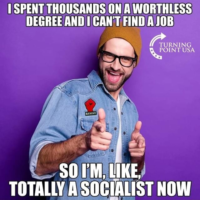 SPENT THOUSANDS ON A WORTHLESS DEGREE AND I CANT FIND AJOB SOI'M, LIKE, TOTALLY A SOCIALIST NOW memes