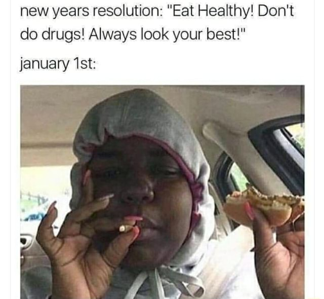 New years resolution Eat Healthy Do not do drugs Always look your best january memes