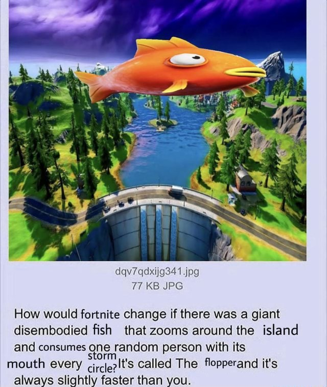 Dqv7qdxijg341 jpg 77 KB JPG How would fortnite change if there was a giant disembodied fish that zooms around the island and consumes one random person with its mouth every called The flopperand it's memes