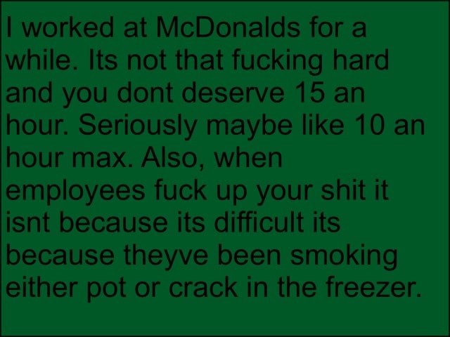 I worked at McDonalds for a while. Its not that fucking hard and you dont deserve 15 an hour. Seriously maybe like 10 an hour max. Also, when employees fuck up your shit it isnt because its difficult its because theyve been smoking either pot or crack in the freezer memes
