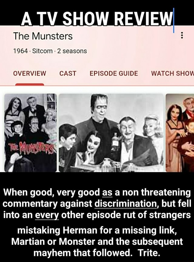 ATV SHOW REVIEW The Munsters 1964  Sitcom 2 seasons OVERVIEW CAST EPISODE GUIDE WATCH SHO When good, very good as a non threatening commentary against discrimination, but fell into an every other episode rut of strangers mistaking Herman for a missing link, Martian or Monster and the subsequent mayhem that followed. Trite.  mistaking Herman for a missing link, Martian or Monster and the subsequent mayhem that followed. Trite memes