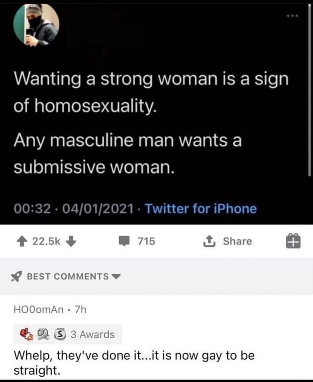 Wanting a strong woman is a sign of homosexuality. Any masculine man wants a submissive woman.   Twitter for iPhone 225k 715 it, Share BEST COMMENTS HOOomAn Awards Whelp, they've done it it is now gay to be straight meme