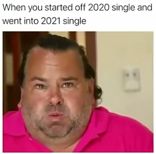 When you started off 2020 single and went into 2021 single memes