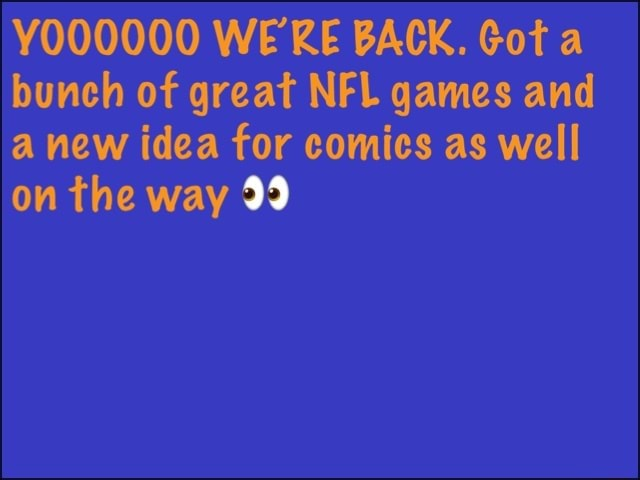 Y000000 WERE BACK. Got a bunch of great NFL games and a new idea for comics as well on the way 99 memes