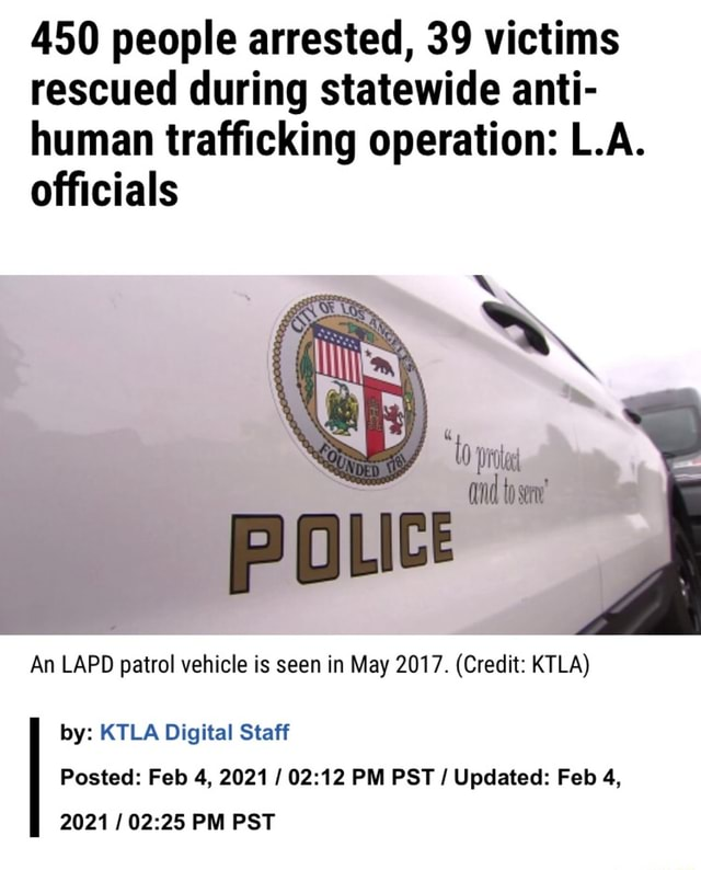 450 people arrested, 39 victims rescued during statewide anti human trafficking operation LA. officials An LAPD patrol vehicle is seen in May 2017. Credit KTLA Posted Feb 4, 2021  PM PST  Updated Feb 4, by KTLA Digital Staff 2021  PM PST memes