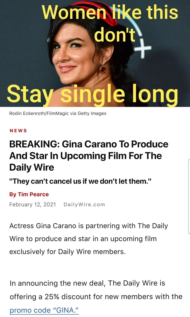 Women te this do not Stay long Rodin via Getty Images NEWS BREAKING Gina Carano To Produce And Star In Upcoming Film For The Daily Wire They can not cancel us if we do not let them. By Tim Pearce February 12,2021 Actress Gina Carano is partnering with The Daily Wire to produce and star in an upcoming film exclusively for Daily Wire members. In announcing the new deal, The Daily Wire is offering a 25% discount for new members with the promo code GINA. meme