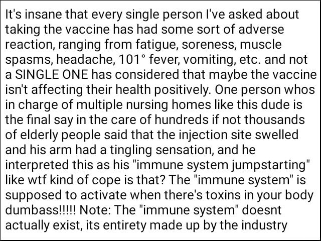 It's insane that every single person I've asked about taking the vaccine has had some sort of adverse reaction, ranging from fatigue, soreness, muscle spasms, headache, fever, vomiting, etc. and not a SINGLE ONE has considered that maybe the vaccine isn't affecting their health positively. One person whos in charge of multiple nursing homes like this dude is the final say in the care of hundreds if not thousands of elderly people said that the injection site swelled and his arm had a tingling sensation, and he interpreted this as his immune system jumpstarting like wtf kind of cope is that The immune system is supposed to activate when there's toxins in your body actually exist, its entirety made up by the industry memes