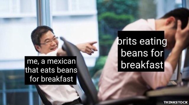Rits eating beans for breakfast me, a mexican that eats beans for breakfast i de THINKSTOCK memes